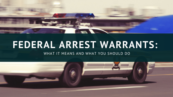 Federal Arrest Warrants: What It Means and What You Should Do